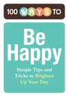100 Ways to Be Happy : Simple Tips and Tricks to Brighten Up Your Day - eBook