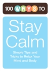 100 Ways to Stay Calm : Simple Tips and Tricks to Relax Your Mind and Body - eBook