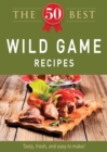 The 50 Best Wild Game Recipes : Tasty, fresh, and easy to make! - eBook
