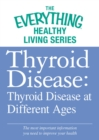 Thyroid Disease: Thyroid Disease at Different Ages : The most important information you need to improve your health - eBook