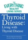 Thyroid Disease: Living with Thyroid Disease : The most important information you need to improve your health - eBook