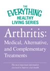 Arthritis: Medical, Alternative, and Complementary Treatments : The most important information you need to improve your health - eBook