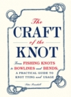 The Craft of the Knot : From Fishing Knots to Bowlines and Bends, a Practical Guide to Knot Tying and Usage - eBook