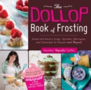 The Dollop Book of Frosting : Sweet and Savory Icings, Spreads, Meringues, and Ganaches for Dessert and Beyond - eBook