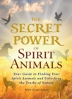 The Secret Power of Spirit Animals : Your Guide to Finding Your Spirit Animals and Unlocking the Truths of Nature - eBook