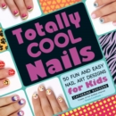 Totally Cool Nails : 50 Fun and Easy Nail Art Designs for Kids - eBook