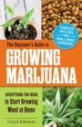 The Beginner's Guide to Growing Marijuana : Everything You Need to Start Growing Weed at Home - eBook