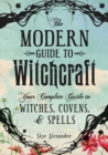 The Modern Guide to Witchcraft : Your Complete Guide to Witches, Covens, and Spells - Book