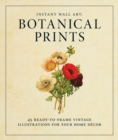 Instant Wall Art - Botanical Prints : 45 Ready-to-Frame Vintage Illustrations for Your Home Decor - Book