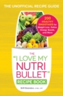 The I Love My NutriBullet Recipe Book : 200 Healthy Smoothies for Weight Loss, Detox, Energy Boosts, and More - Book