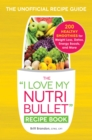 The I Love My NutriBullet Recipe Book : 200 Healthy Smoothies for Weight Loss, Detox, Energy Boosts, and More - eBook