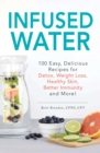 Infused Water : 100 Easy, Delicious Recipes for Detox, Weight Loss, Healthy Skin, Better Immunity, and More! - eBook