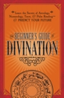 The Beginner's Guide to Divination : Learn the Secrets of Astrology, Numerology, Tarot, and Palm Reading--and Predict Your Future - eBook