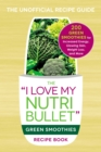 The I Love My NutriBullet Green Smoothies Recipe Book : 200 Healthy Smoothie Recipes for Weight Loss, Heart Health, Improved Mood, and More - eBook