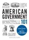 American Government 101 : From the Continental Congress to the Iowa Caucus, Everything You Need to Know About US Politics - Book