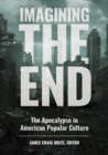 Imagining the End: The Apocalypse in American Popular Culture - eBook