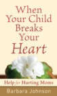 When Your Child Breaks Your Heart : Help for Hurting Moms - eBook