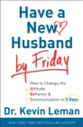 Have a New Husband by Friday : How to Change His Attitude, Behavior & Communication in 5 Days - eBook