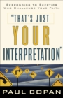That's Just Your Interpretation : Responding to Skeptics Who Challenge Your Faith - eBook