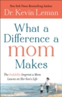What a Difference a Mom Makes : The Indelible Imprint a Mom Leaves on Her Son's Life - eBook