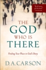 The God Who Is There : Finding Your Place in God's Story - eBook