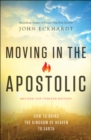 Moving in the Apostolic : How to Bring the Kingdom of Heaven to Earth - eBook