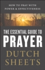 The Essential Guide to Prayer : How to Pray with Power and Effectiveness - eBook