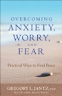 Overcoming Anxiety, Worry, and Fear : Practical Ways to Find Peace - eBook