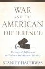 War and the American Difference : Theological Reflections on Violence and National Identity - eBook