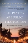 The Pastor as Public Theologian : Reclaiming a Lost Vision - eBook
