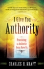 I Give You Authority : Practicing the Authority Jesus Gave Us - eBook