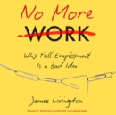 No More Work : Why Full Employment Is a Bad Idea - eAudiobook