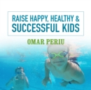 Raise Happy, Healthy & Successful Kids - eAudiobook