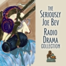 The Seriously Joe Bev Radio Drama Collection - eAudiobook