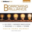 Borrowing Brilliance : The Six Steps to Business Innovation by Building on the Ideas of Others - eAudiobook