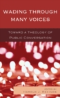 Wading Through Many Voices : Toward a Theology of Public Conversation - eBook