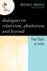 Dialogues on Relativism, Absolutism, and Beyond : Four Days in India - eBook