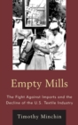 Empty Mills : The Fight Against Imports and the Decline of the U.S. Textile Industry - eBook