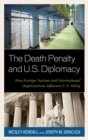 The Death Penalty and U.S. Diplomacy : How Foreign Nations and International Organizations Influence U.S. Policy - eBook
