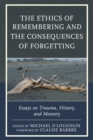The Ethics of Remembering and the Consequences of Forgetting : Essays on Trauma, History, and Memory - eBook