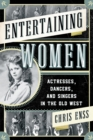 Entertaining Women : Actresses, Dancers, and Singers in the Old West - eBook