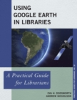 Using Google Earth in Libraries : A Practical Guide for Librarians - eBook