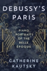 Debussy's Paris : Piano Portraits of the Belle Epoque - Book