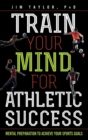 Train Your Mind for Athletic Success : Mental Preparation to Achieve Your Sports Goals - Book