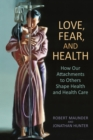 Love, Fear, and Health : How Our Attachments to Others Shape Health and Health Care - Book