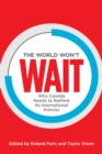 The World Won't Wait : Why Canada Needs to Rethink its International Policies - eBook