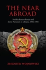 The Near Abroad : Socialist Eastern Europe and Soviet Patriotism in Ukraine, 1956-1985 - Book
