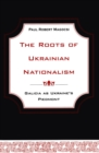 The Roots of Ukrainian Nationalism : Galicia as Ukraine's Piedmont - eBook
