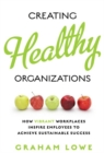 Creating Healthy Organizations : How Vibrant Workplaces Inspire Employees to Achieve Sustainable Success - eBook