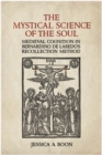 The Mystical Science of the Soul : Medieval Cognition in Bernardino de Laredo's  Recollection Method - eBook
